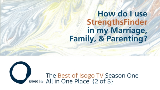 How do I use StrengthsFinder in my Marriage, Family, and Parenting? | The Best of Isogo TV Season 1 All in One Place {2 of 5}