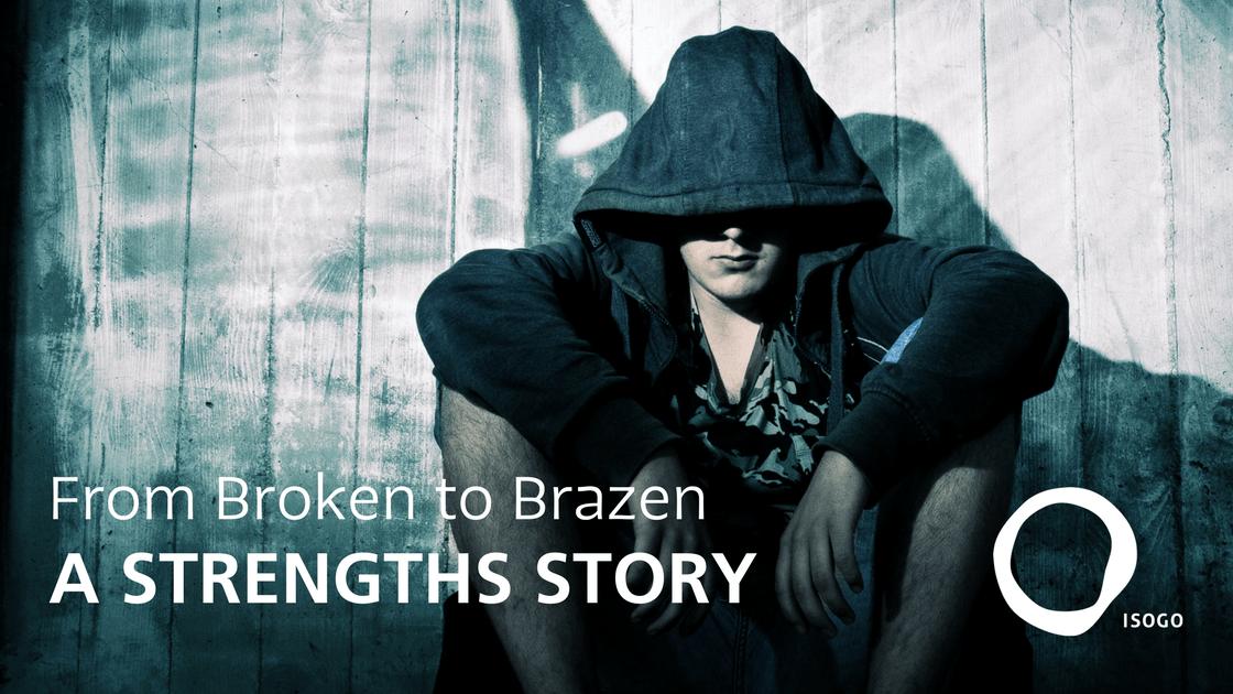 From Broken to Brazen: A Strengths Story