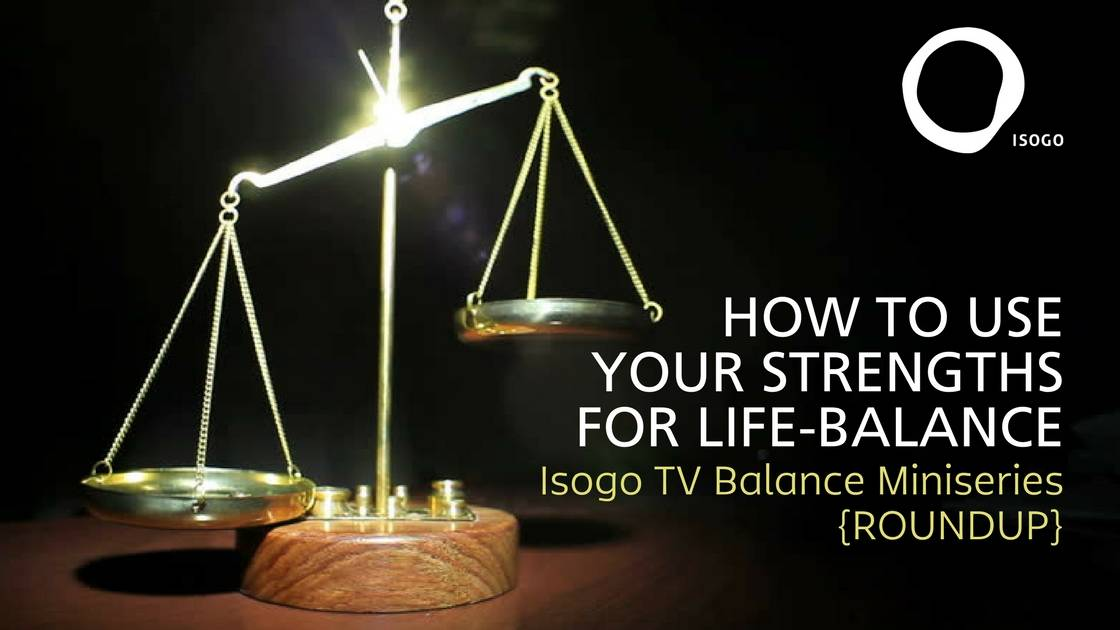 How to Use your Strengths for Life-Balance | Isogo TV Balance Miniseries {ROUNDUP}