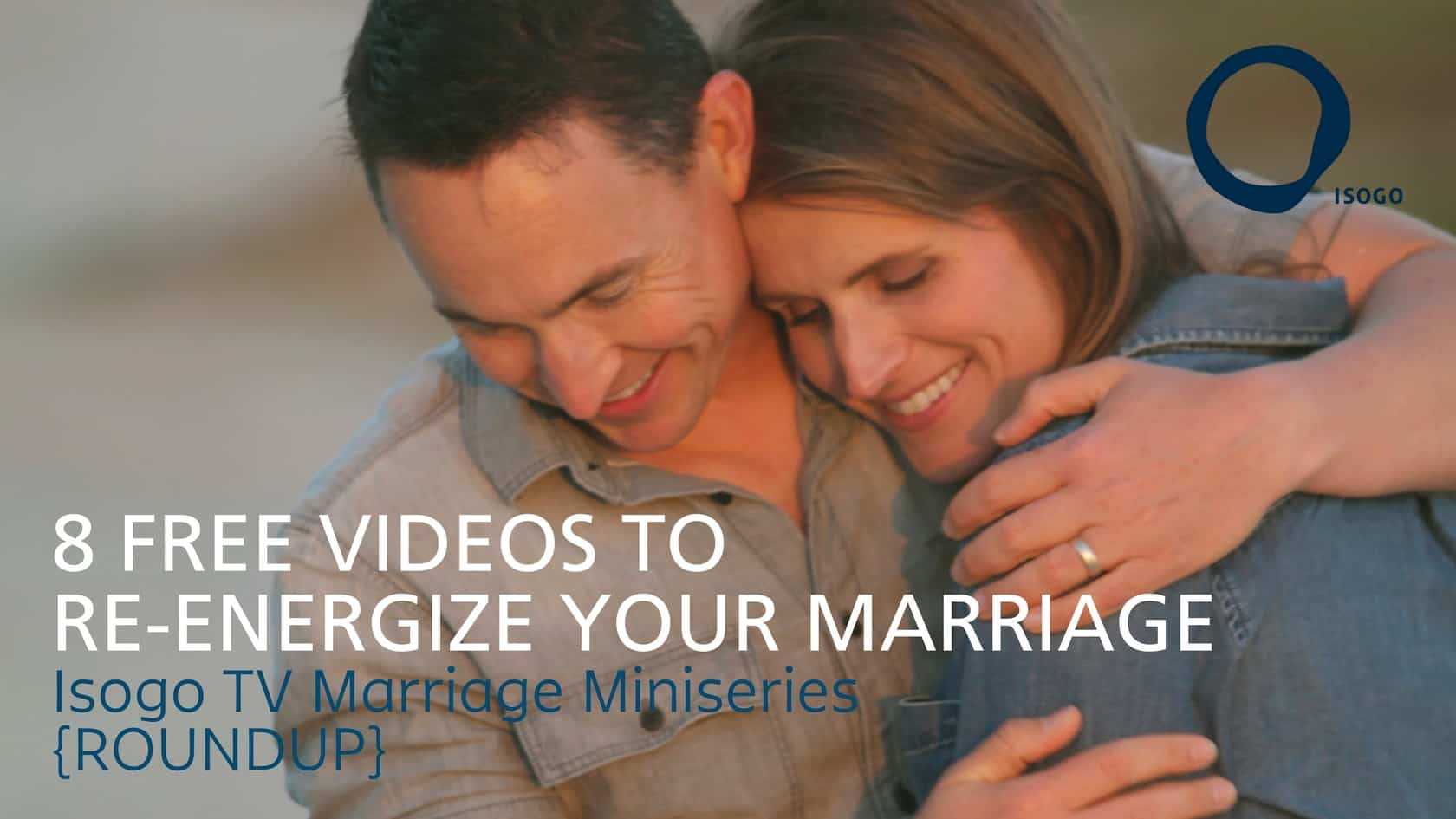 8 Free Videos to Re-Energize Your Marriage | Isogo TV Marriage Miniseries {ROUNDUP}