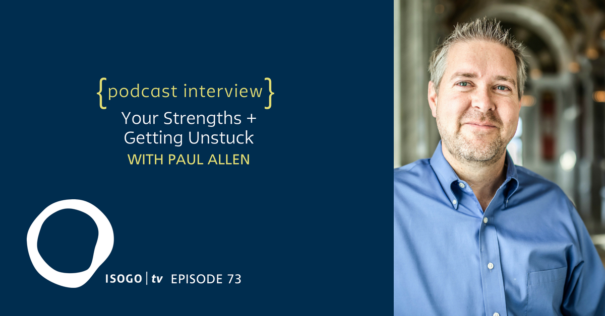 ITV 73 | Your Strengths + Getting Unstuck {Interview :: Paul Allen}