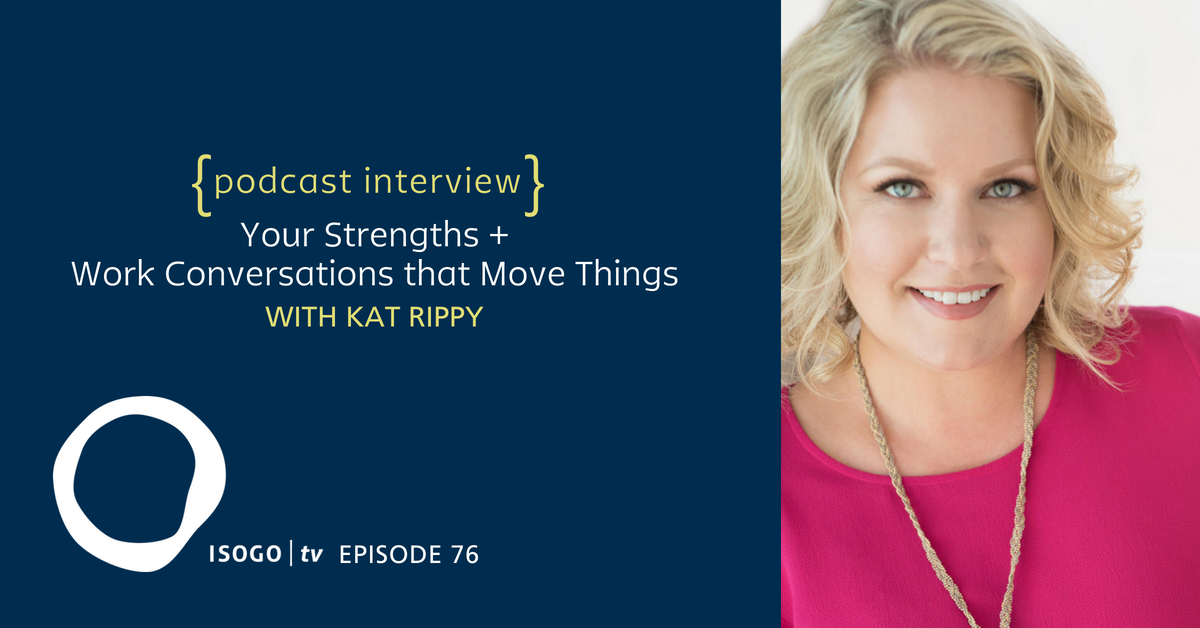 ITV 76 | Your Strengths + Work Conversations that Change Everything {Interview :: Kat Rippy}