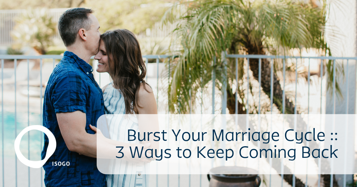 Burst Your Marriage Cycle :: 3 Ways to Keep Coming Back