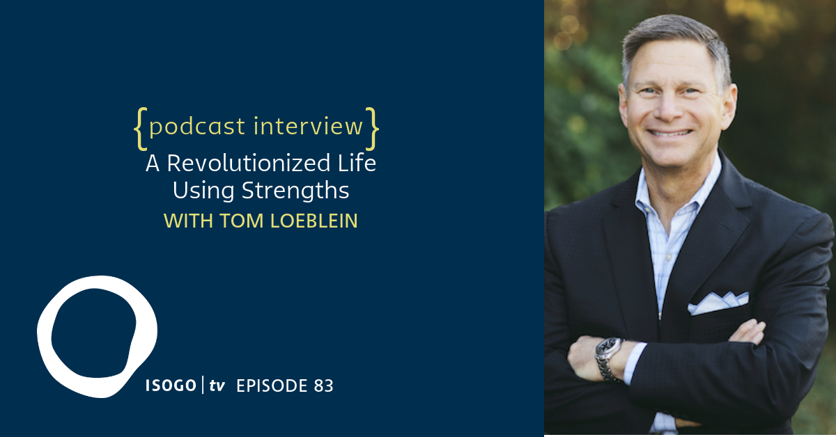 ITV 83 | A Revolutionized Life Using Strengths {with Tom Loeblein}