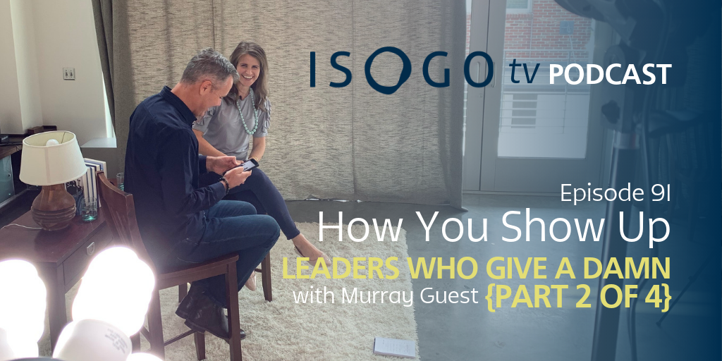ITV 91 | How You Show Up :: Leaders Who Give a Damn {Part 2 of 4}