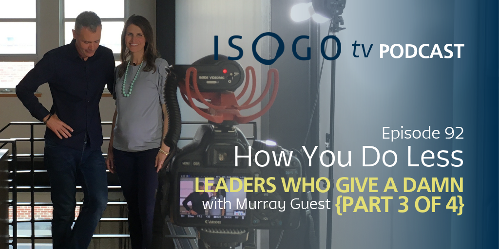 ITV 92 | How You Do Less :: Leaders Who Give a Damn {Part 3 of 4}